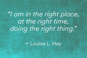 Louise L. Hay quote - I am in the right place at the right time, doiing the right thing.