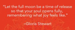 "Full moon quote by Gloria Stewart - ""Let the full moon be a time of release so that yyour soul opens fully, remembering what joy eels like."""