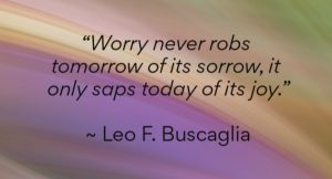 """Worry never robs tomorrow of it's sorrow, it only saps today of its joy. by Leo F. Buscaglia"