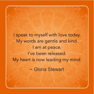 "'I speak to myself with love today. My words are gentle and kind. I am at peace. I'v been released. My heart is now leading my mind. "" - Gloria Stewart"