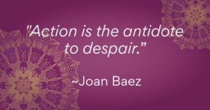 """Action is the antidote to despair"" - Joan Baez"
