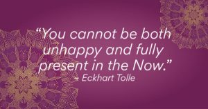 """You can not be both unhappy and fully present in the NOW,"""" - Eckbart Tolle"""
