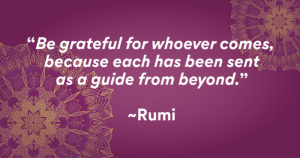 """Be grateful for whoever comes, because each has abeen sent as a guide from beyond."" -Rumi"