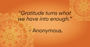 Gratitude turns what we have into enought - anonymous
