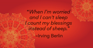 """When I'm worried and I can't sleep I count my blessings instead of sheep."" - Irving Berlin"