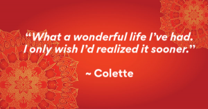"""What a wonderful life I've had. I only wish I'd realized it sooner."" - Colette"