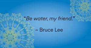 """Be water, my friend."" ~Bruce Lee"