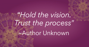 """Hold the vision. Trust the process."" - Author Unknown"