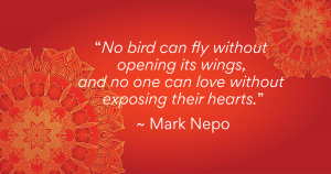 """No bird can fly without opening its wings, and no one can love without exposing their hearts."" ~ Mark Nepo"