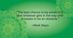 """The best chance to be whole is to love whatever gets in the way until it ceases to be an obstacle."""" ~Mark Nepo"""
