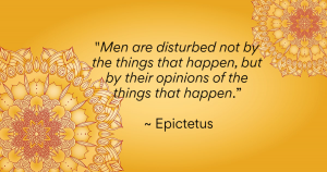 """""""Men are disturbed not by the things that happen, but by their opinions of the things that happen."""" ~ Epictetus"""