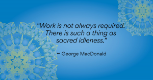 """Work is not always required. There is such a thing as sacred idleness."" ~George MacDonald"