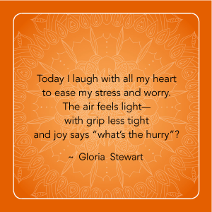 """""""Today I laugh with all lmy heart to ease my stress and worry. The air feels light - with grip less tight and joy says """"what's the hurry""""?"""" - Gloria Stewart"""