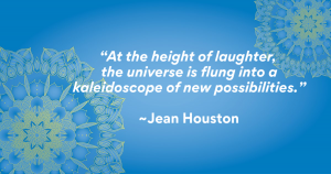 """""""At the height of laughter, the universe is flung into a kaleidoscope of new possibilities."""" ~Jean Houston"""