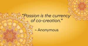 """""""Passion is the currency of co-creation."""" ~ Anonymous"""