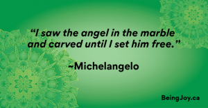 """""""I saw the angel in the marble and carved until I set him free."""" ~Michelangelo"""