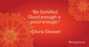 Be Satisfied Good enough is good enough. ~Gloria Stewart
