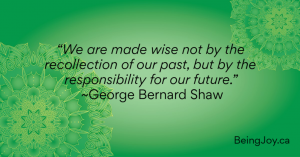 """""""We are made wise not by the recollection of our past, but by the responsibility for our future."""" ~George Bernard Shaw"""