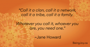 """""""Call it a clan, call it a network, call it a tribe, call it a family. Whatever you call it, whoever you are, you need one."""" ~Jane Howard"""