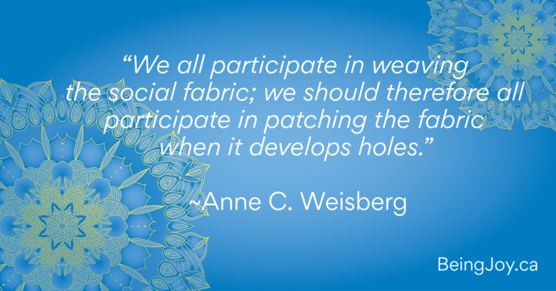 """We All Participate In Weaving The Social Fabric; We Should Therefore All Participate In Patching The Fabric When It Develops Holes."" ~Anne C. Weisberg"