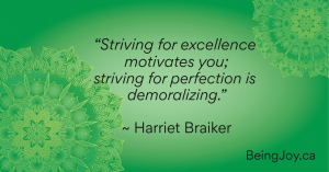 """""""Striving for excellence motivates you; striving for perfection is demoralizing."""" ~ Harriet Braiker"""