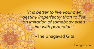 """It is better to live your own destiny imperfectly than to live an imitation of somebody else's life with perfection."" ~The Bhagavad Gita"