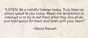 """""""LISTEN: Be a mindful listener today. Truly listen as others speak to you today. Resist the temptation to interrupt or to try to tell them what they should do. Just hold space for them and listen with your heart."""" ~Gloria Stewart"""