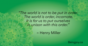 """""""The world is not to be put in order. The world is order, incarnate. It is for us to put ourselves in unison with this order."""" ~ Henry Miller"""
