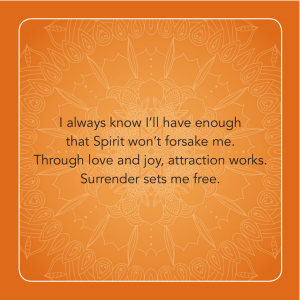 """""""I always know I'll have enough that Spirit won't forsake me. Through love and joy, attraction works. Surrender sets me free."""