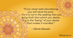 """""""If you never seek abundance, you will never be poor. For it is not in the seeking that you bring forth that which you desire. It is in the """"being"""" of your desire that makes it manifest."""" ~ Gloria Stewart"""