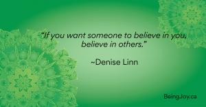 """If you want someone to believe in you, believe in others."" ~Denise Linn"