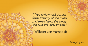 """True enjoyment comes from activity of the mind and exercise of the body; the two are ever united."" ~ Wilhelm von Humboldt"
