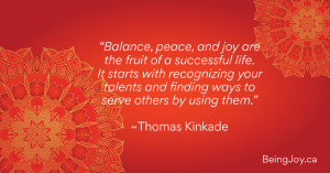 """Balance, peace, and joy are the fruit of a successful life. It starts with recognizing your talents and finding ways to serve others by using them."" ~Thomas Kinkade"