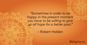 """Quotation over orange mandala - """"Sometimes in order to be happy in the present moment you have to be willing to give up all hope for a better past."""" ~ Robert Holden"""