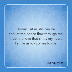 Poem by Gloria Stewart - Today I sit as still can be and let the peace flow through me. I feel the love that shifts my heart. i smile as joy comes to me.