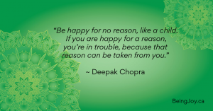 """""""Be happy for no reason, like a child. If you are happy for a reason, you're in trouble, because that reason can be taken from you."""" ~ Deepak Chopra"""