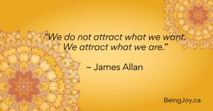 """""""We do not attract what we want. We attract what we are."""" ~ James Allan"""