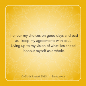 quote from Being Joy book - I honour my choices on good days and bad as I keepmy agreements with soul. Living up to my vision of what lies ahead I honour myself a a whole.